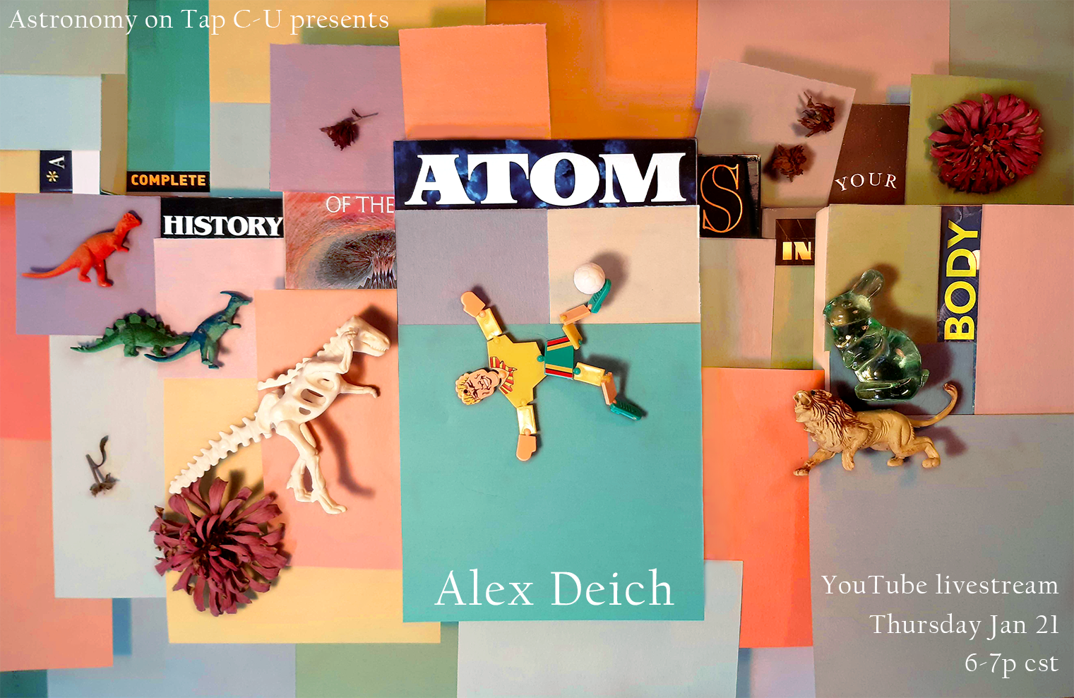 "Image description: Text, magazine lettering, and toys on top of a background of colorful square pieces of paper. Text in the upper left corner reads ""Astronomy on Tap C-U Presents"" and the magazine lettering below reads ""A Complete History of the Atoms in Your Body"". At the bottom the speaker name, ""Alex Deich"", and to the right ""YouTube livestream, Thursday Jan 21, 6-7p cst""."